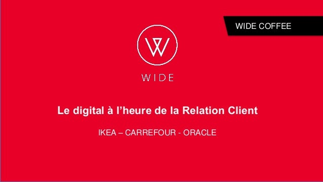 1 WIDE COFFEE Le digital à l'heure de la Relation Client IKEA – CARREFOUR - ORACLE