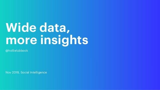 Wide data,  more insights @hollielubbock Nov 2018, Social Intelligence