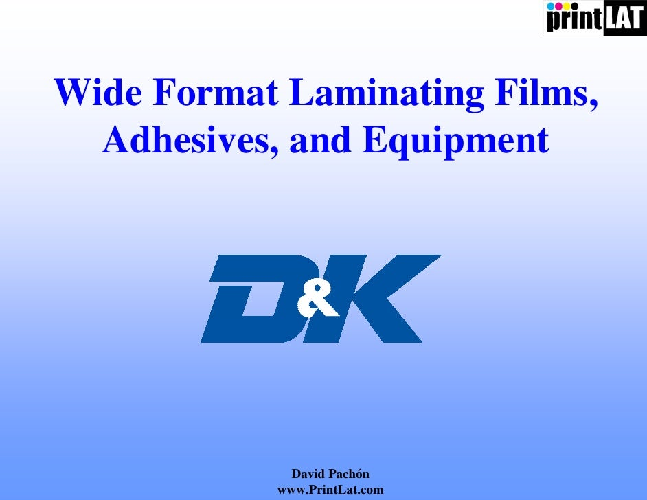 Wide Format Laminating Films,   Adhesives, and Equipment                  David Pachón            www.PrintLat.com