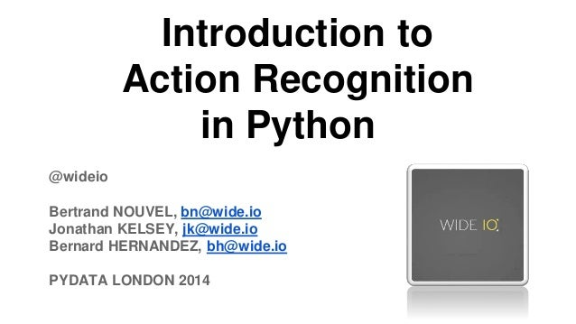 Introduction to Action Recognition in Python @wideio  Bertrand NOUVEL, bn@wide.io Jonathan KELSEY, jk@wide.io Bernard HERN...
