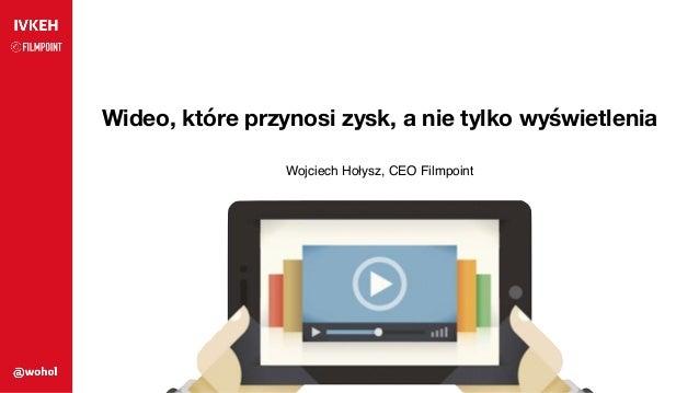 Wideo, które przynosi zysk, a nie tylko wyświetlenia Wojciech Hołysz, CEO Filmpoint