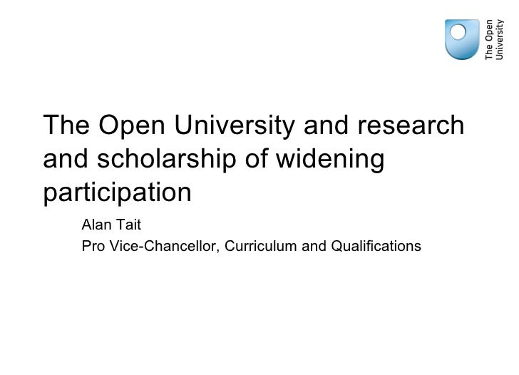 The Open University and research and scholarship of widening participation Alan Tait Pro Vice-Chancellor, Curriculum and Q...