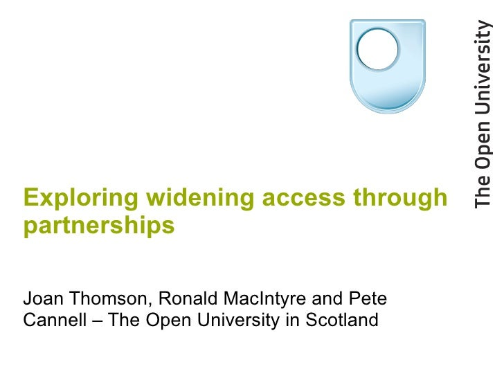 Exploring widening access through partnerships Joan Thomson, Ronald MacIntyre and Pete Cannell – The Open University in Sc...
