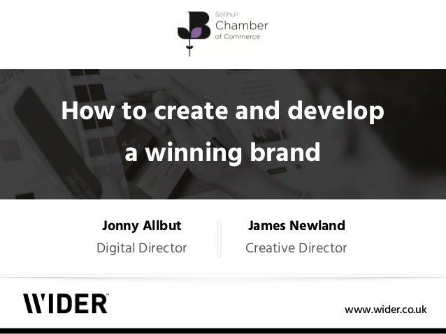 www.wider.co.uk How to create and develop a winning brand Jonny Allbut Digital Director James Newland Creative Director