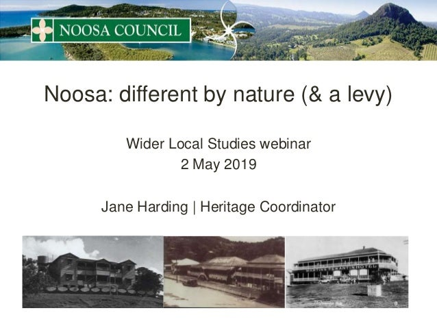 Noosa: different by nature (& a levy) Wider Local Studies webinar 2 May 2019 Jane Harding | Heritage Coordinator