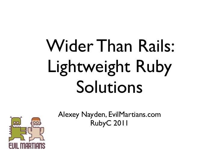 Wider Than Rails:Lightweight Ruby    Solutions Alexey Nayden, EvilMartians.com          RubyC 2011