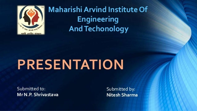 Maharishi Arvind Institute Of Engineering And Techonology  PRESENTATION Submitted to: Mr N.P. Shrivastava  Submitted by: N...