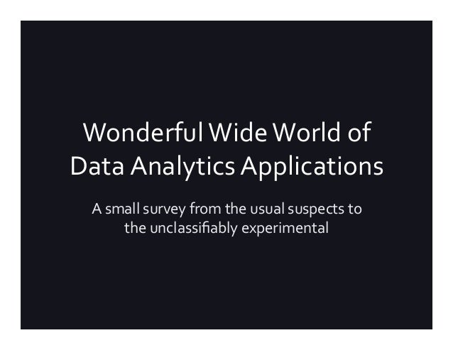 Wonderful	Wide	World	of	 Data	Analytics	Applications	 A	small	survey	from	the	usual	suspects	to	 the	unclassifiably	experim...