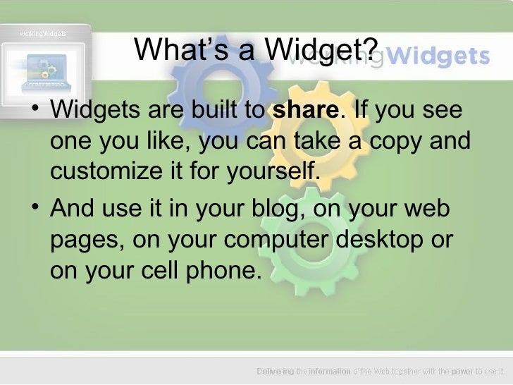 What's a Widget? <ul><li>Widgets are built to  share . If you see one you like, you can take a copy and customize it for y...