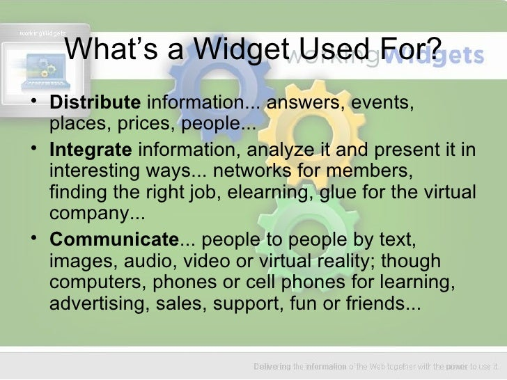 What's a Widget Used For? <ul><li>Distribute  information... answers, events, places, prices, people... </li></ul><ul><li>...