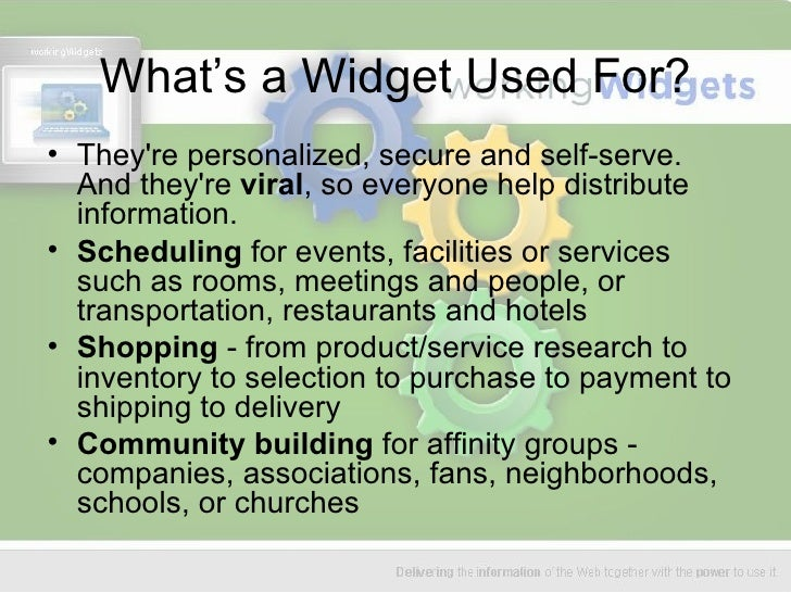 What's a Widget Used For? <ul><li>They're personalized, secure and self-serve. And they're  viral , so everyone help distr...