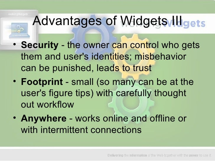 Advantages of Widgets III <ul><li>Security  - the owner can control who gets them and user's identities; misbehavior can b...