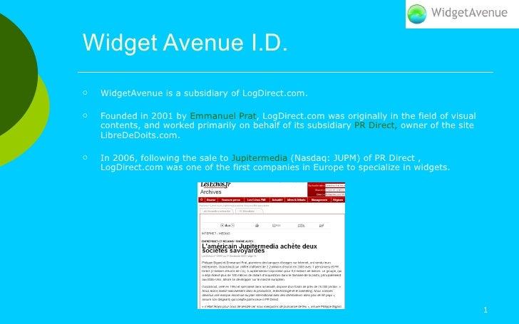 Widget Avenue I.D. <ul><li>WidgetAvenue is a subsidiary of LogDirect.com.  </li></ul><ul><li>Founded in 2001 by  Emmanuel ...