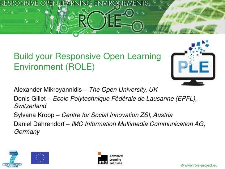 Build your Responsive Open LearningEnvironment (ROLE)Alexander Mikroyannidis – The Open University, UKDenis Gillet – Ecole...