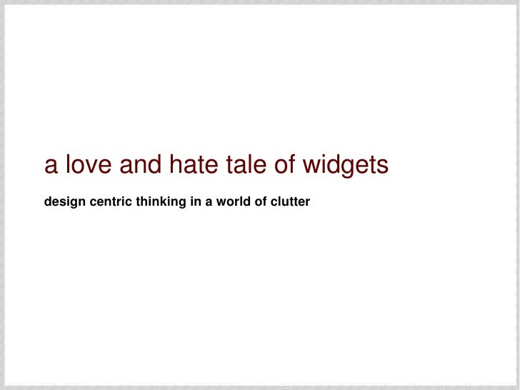 a love and hate tale of widgets design centric thinking in a world of clutter