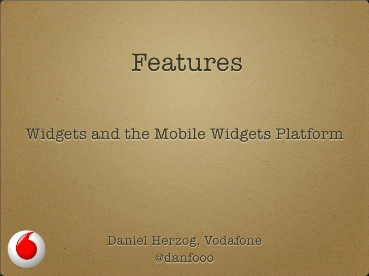 Features  Widgets and the Mobile Widgets Platform              Daniel Herzog, Vodafone                 @danfooo
