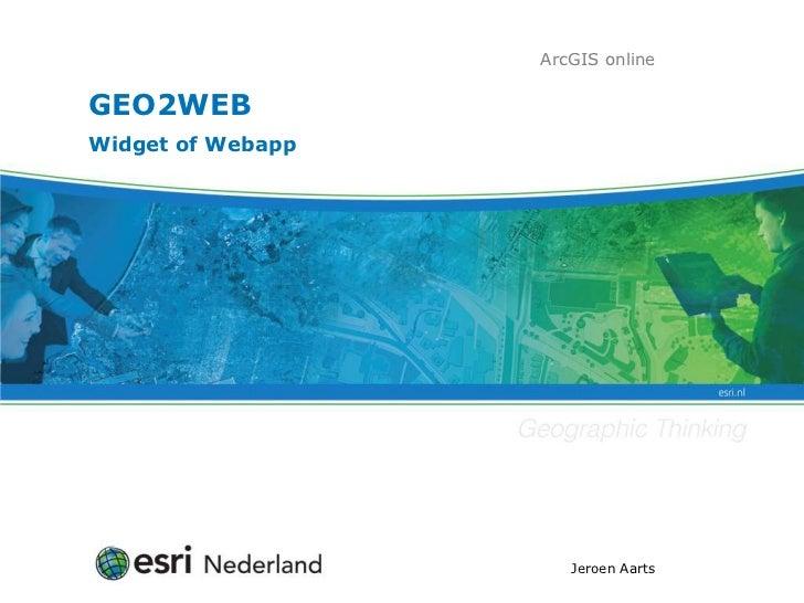 ArcGIS onlineGEO2WEBWidget of Webapp                      Jeroen Aarts