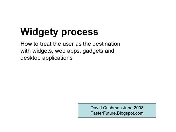 Widgety process David Cushman June 2008 FasterFuture.Blogspot.com How to treat the user as the destination with widgets, w...