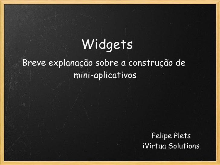 Widgets Breve explanação sobre a construção de             mini-aplicativos                                    Felipe Plet...