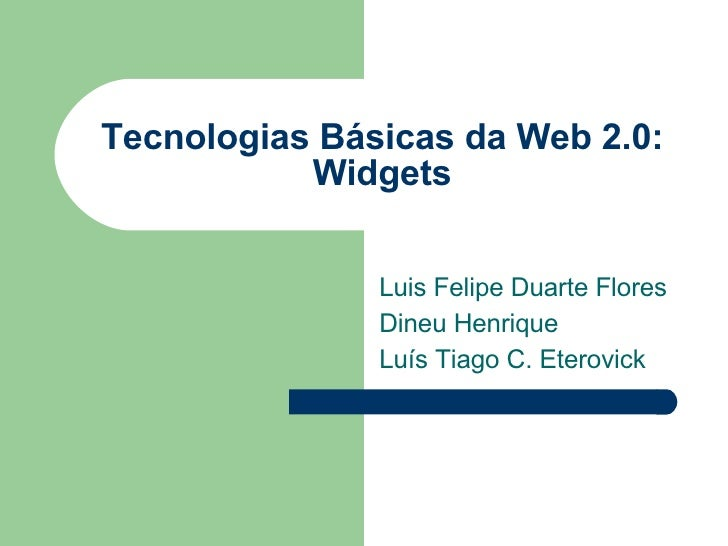 Tecnologias Básicas da Web 2.0: Widgets Luis Felipe Duarte Flores Dineu Henrique Luís Tiago C. Eterovick