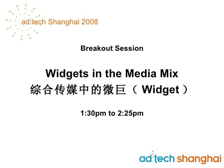 <ul><li>Breakout Session </li></ul><ul><li>Widgets in the Media Mix </li></ul><ul><li>综合传媒中的微巨( Widget ) </li></ul><ul><li...