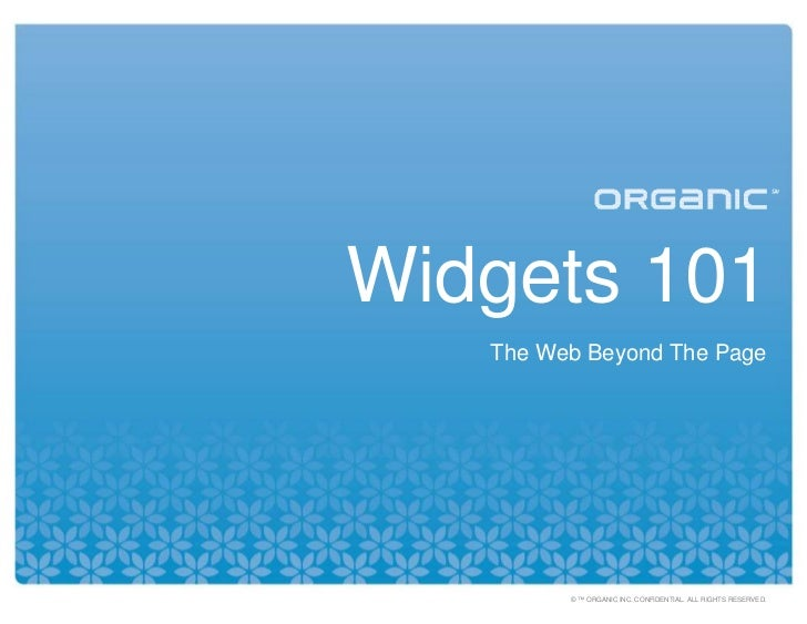Widgets 101    The Web Beyond The Page              © ™ ORGANIC INC. CONFIDENTIAL. ALL RIGHTS RESERVED.