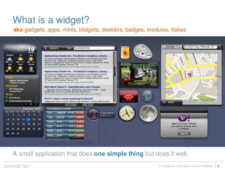 What is a widget? aka gadgets, apps, minis, blidgets, desklets, badges, modules, flakes     A small application that does ...