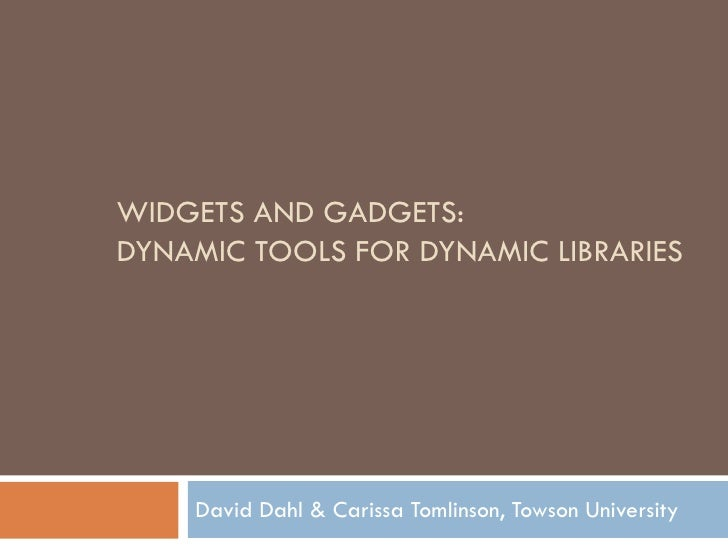 WIDGETS AND GADGETS: DYNAMIC TOOLS FOR DYNAMIC LIBRARIES         David Dahl & Carissa Tomlinson, Towson University
