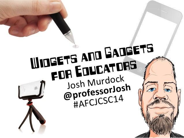 Widgets and Gadgets for Educators Josh Murdock  @professorJosh  #AFCJCSC14