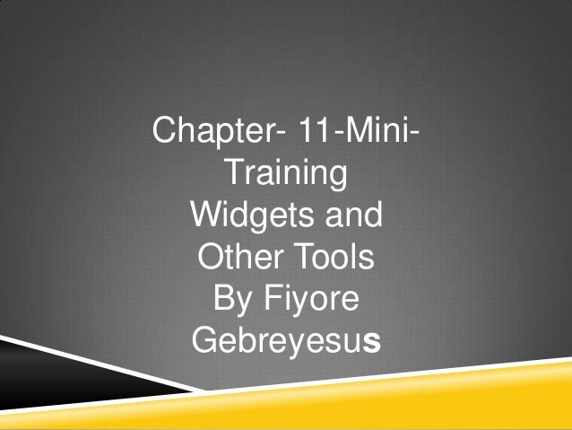 Chapter- 11-Mini-   Training  Widgets and  Other Tools   By Fiyore  Gebreyesus