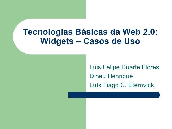 Tecnologias Básicas da Web 2.0: Widgets – Casos de Uso Luis Felipe Duarte Flores Dineu Henrique Luís Tiago C. Eterovick