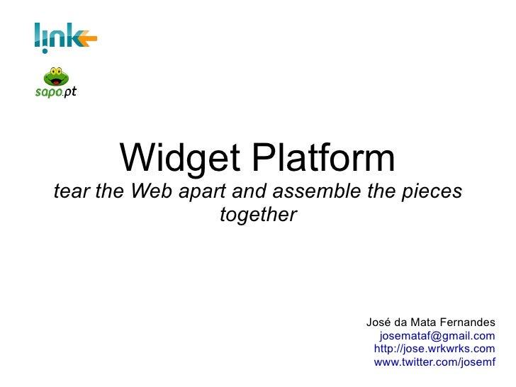 Widget Platform tear the Web apart and assemble the pieces together José da Mata Fernandes [email_address] http://jose.wrk...