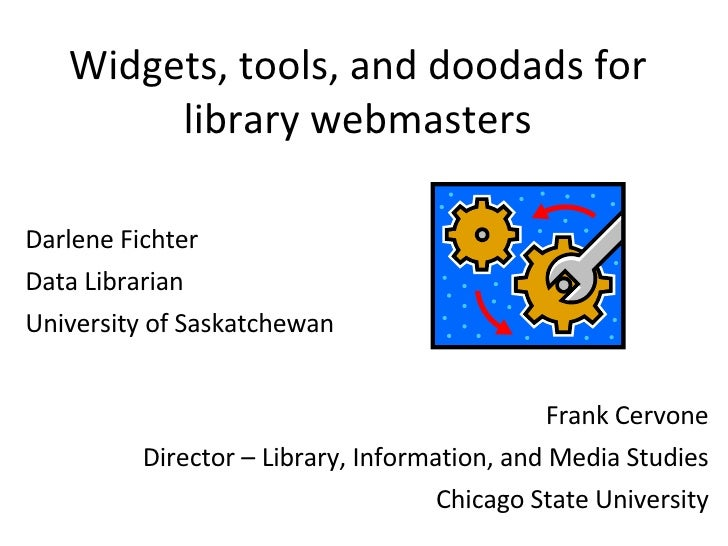 Widgets, tools, and doodads for library webmasters Darlene Fichter Data Librarian University of Saskatchewan Frank Cervone...