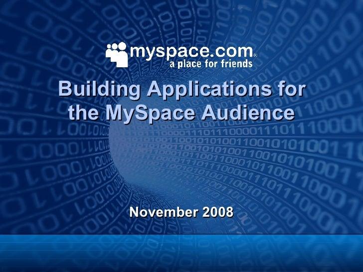 Building Applications for the MySpace Audience <ul><li>November 2008 </li></ul>