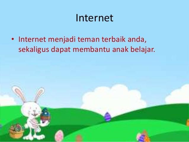 Internet• Internet menjadi teman terbaik anda,  sekaligus dapat membantu anak belajar.