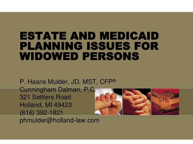 ESTATE AND MEDICAID PLANNING ISSUES FOR WIDOWED PERSONS P. Haans Mulder, JD, MST, CFP® Cunningham Dalman, P.C. 321 Settler...