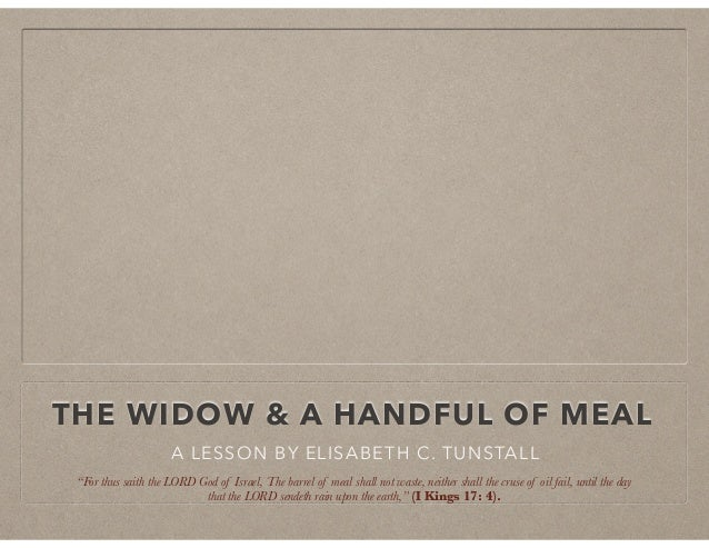 """THE WIDOW & A HANDFUL OF MEAL A LESSON BY ELISABETH C. TUNSTALL """"For thus saith the LORD God of Israel, The barrel of meal..."""