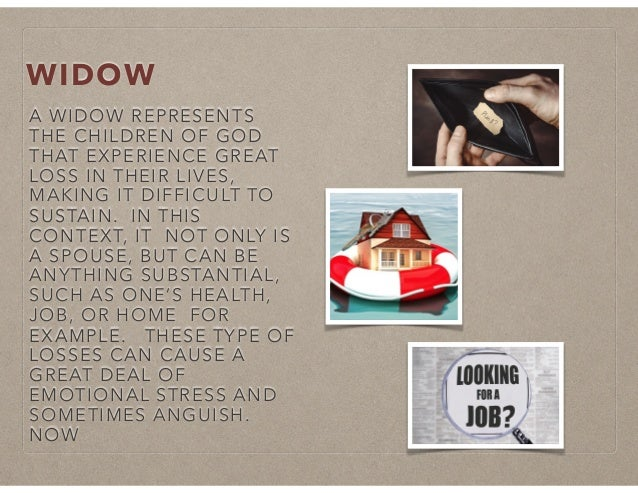 WIDOW A WIDOW REPRESENTS THE CHILDREN OF GOD THAT EXPERIENCE GREAT LOSS IN THEIR LIVES, MAKING IT DIFFICULT TO SUSTAIN. IN...