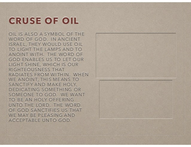 CRUSE OF OIL OIL IS ALSO A SYMBOL OF THE WORD OF GOD. IN ANCIENT ISRAEL, THEY WOULD USE OIL TO LIGHT THE LAMPS AND TO ANOI...