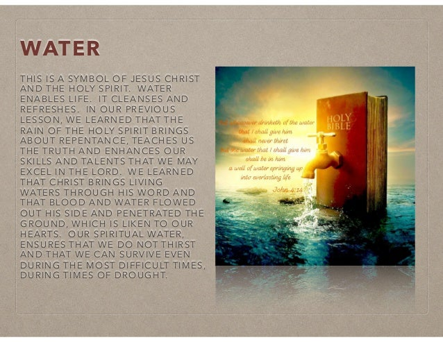 WATER THIS IS A SYMBOL OF JESUS CHRIST AND THE HOLY SPIRIT. WATER ENABLES LIFE. IT CLEANSES AND REFRESHES. IN OUR PREVIOUS...