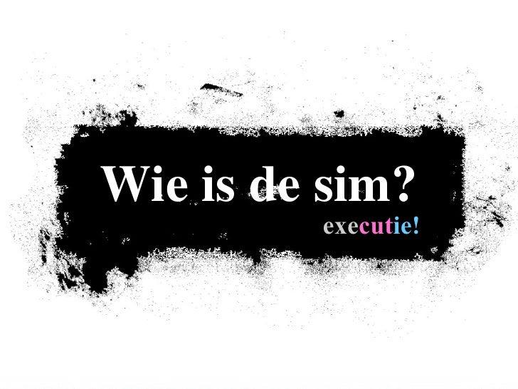 Wie is de sim?          executie!