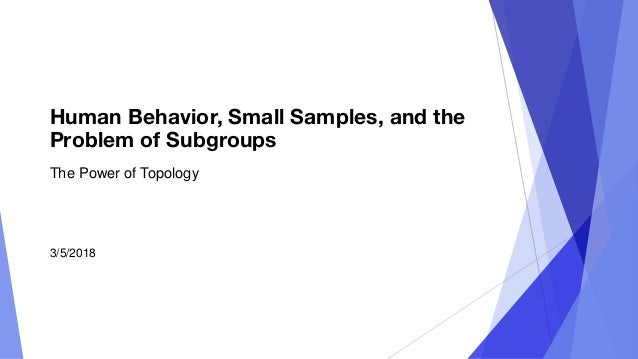 Human Behavior, Small Samples, and the Problem of Subgroups The Power of Topology 3/5/2018