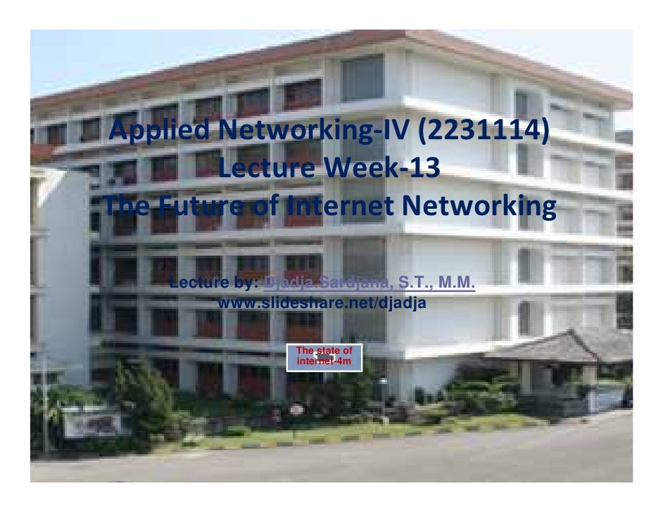 Applied Networking-IV (2231114)        Lecture Week-13The Future of Internet Networking    Lecture by: Djadja.Sardjana, S....