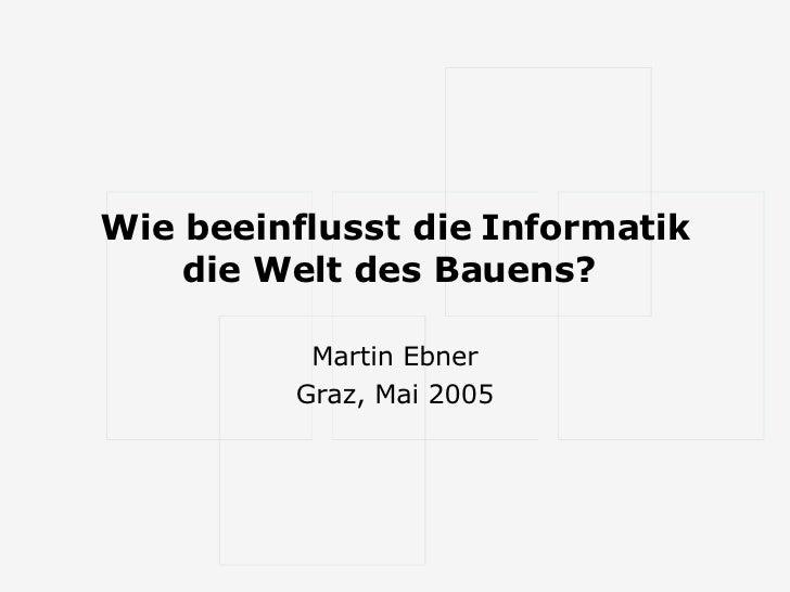 Wie beeinflusst die Informatik die Welt des Bauens?   Martin Ebner Graz, Mai 2005