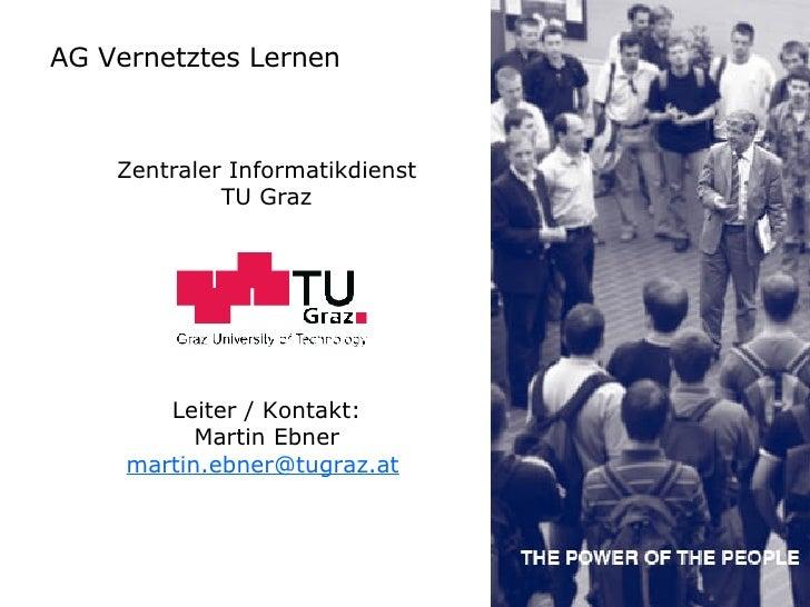 AG Vernetztes Lernen Zentraler Informatikdienst TU Graz Leiter / Kontakt: Martin Ebner [email_address]