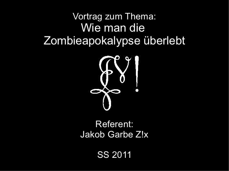 Vortrag zum Thema:      Wie man dieZombieapokalypse überlebt         Referent:      Jakob Garbe Z!x          SS 2011