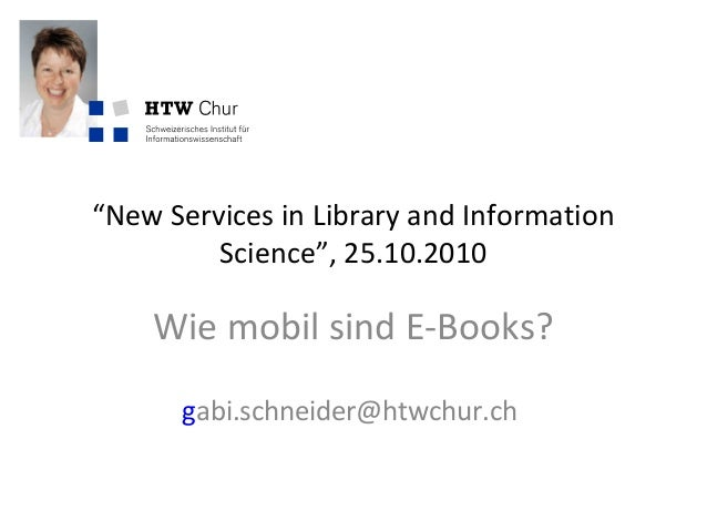 """New Services in Library and Information Science"", 25.10.2010 Wie mobil sind E-Books? gabi.schneider@htwchur.ch"