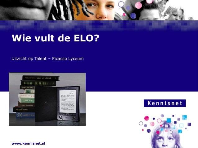 www.kennisnet.nl Naam van de Auteur 7 januari 2008 Wie vult de ELO? Uitzicht op Talent – Picasso Lyceum Frans Schouwenburg...