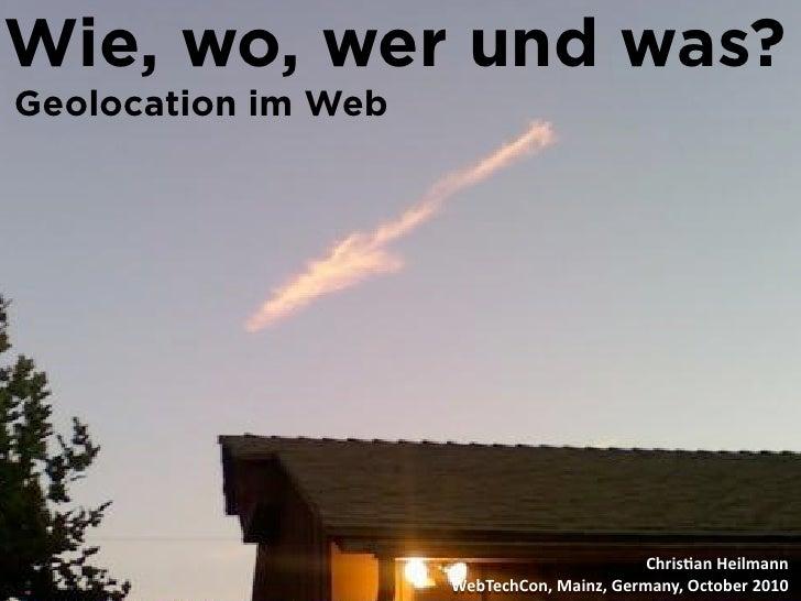 Wie, wo, wer und was? Geolocation im Web                                                 Chris&anHeilmann                ...