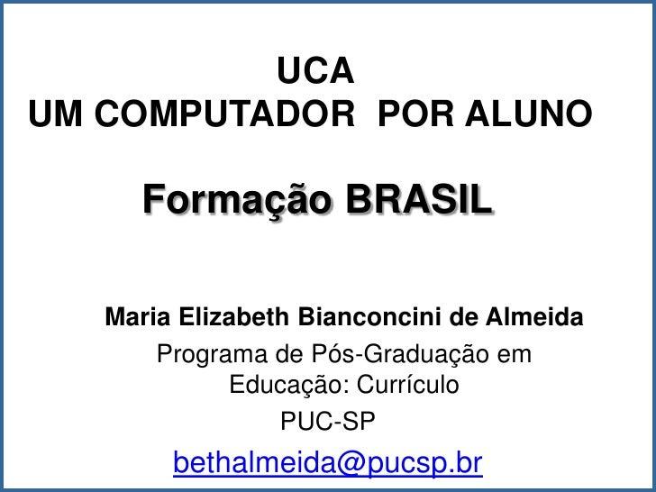 UCA UM COMPUTADOR POR ALUNO       Formação BRASIL     Maria Elizabeth Bianconcini de Almeida        Programa de Pós-Gradua...